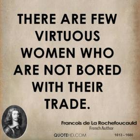 Francois de La Rochefoucauld - There are few virtuous women who are not bored with their trade.