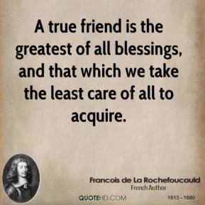 Francois de La Rochefoucauld - A true friend is the greatest of all blessings, and that which we take the least care of all to acquire.