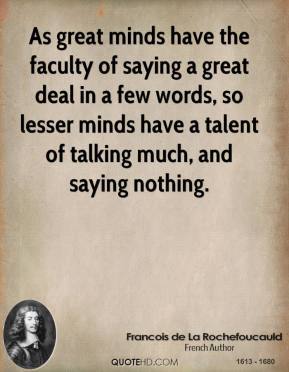 As great minds have the faculty of saying a great deal in a few words, so lesser minds have a talent of talking much, and saying nothing.