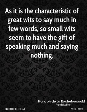 As it is the characteristic of great wits to say much in few words, so small wits seem to have the gift of speaking much and saying nothing.