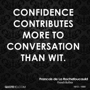 Confidence contributes more to conversation than wit.