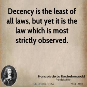 Francois de La Rochefoucauld - Decency is the least of all laws, but yet it is the law which is most strictly observed.