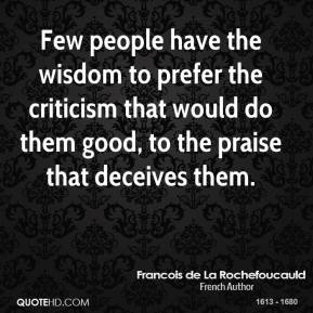 Few people have the wisdom to prefer the criticism that would do them good, to the praise that deceives them.