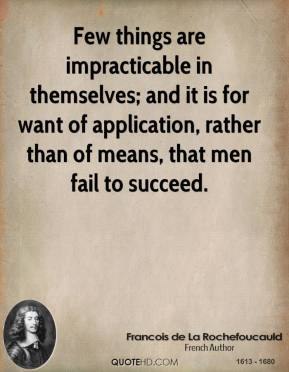Francois de La Rochefoucauld - Few things are impracticable in themselves; and it is for want of application, rather than of means, that men fail to succeed.