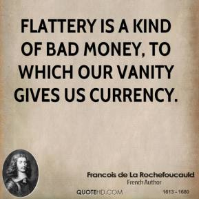 Flattery is a kind of bad money, to which our vanity gives us currency.