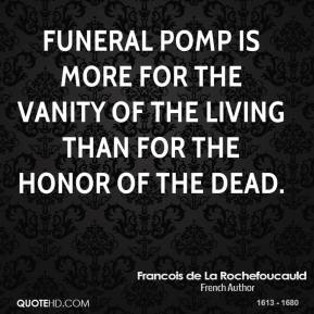 Funeral pomp is more for the vanity of the living than for the honor of the dead.
