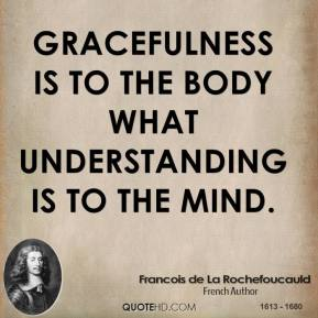 Gracefulness is to the body what understanding is to the mind.