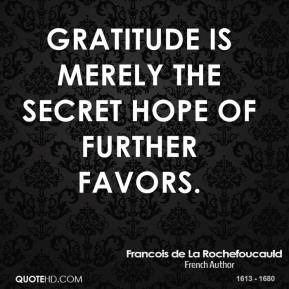 Gratitude is merely the secret hope of further favors.