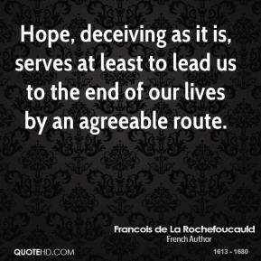 Hope, deceiving as it is, serves at least to lead us to the end of our lives by an agreeable route.