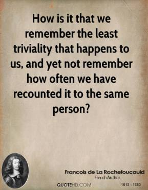 How is it that we remember the least triviality that happens to us, and yet not remember how often we have recounted it to the same person?