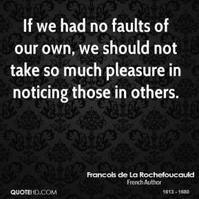 If we had no faults of our own, we should not take so much pleasure in noticing those in others.