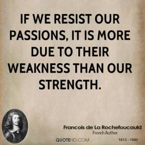 If we resist our passions, it is more due to their weakness than our strength.