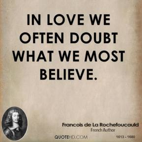Francois de La Rochefoucauld - In love we often doubt what we most believe.