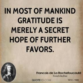 In most of mankind gratitude is merely a secret hope of further favors.