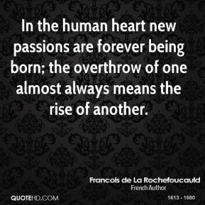 Francois de La Rochefoucauld - In the human heart new passions are forever being born; the overthrow of one almost always means the rise of another.