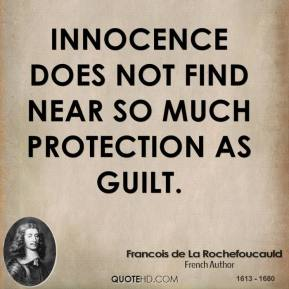Francois de La Rochefoucauld - Innocence does not find near so much protection as guilt.
