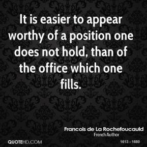 Francois de La Rochefoucauld - It is easier to appear worthy of a position one does not hold, than of the office which one fills.