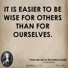 It is easier to be wise for others than for ourselves.