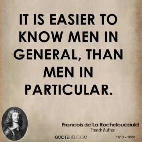 It is easier to know men in general, than men in particular.