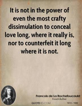 It is not in the power of even the most crafty dissimulation to conceal love long, where it really is, nor to counterfeit it long where it is not.