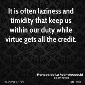Francois de La Rochefoucauld - It is often laziness and timidity that keep us within our duty while virtue gets all the credit.