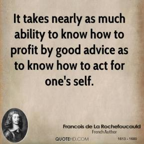 Francois de La Rochefoucauld - It takes nearly as much ability to know how to profit by good advice as to know how to act for one's self.