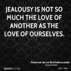 Jealousy is not so much the love of another as the love of ourselves.