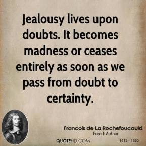 Francois de La Rochefoucauld - Jealousy lives upon doubts. It becomes madness or ceases entirely as soon as we pass from doubt to certainty.