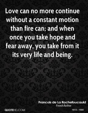 Love can no more continue without a constant motion than fire can; and when once you take hope and fear away, you take from it its very life and being.