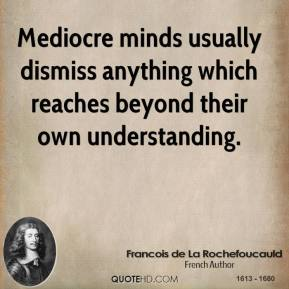 Francois de La Rochefoucauld - Mediocre minds usually dismiss anything which reaches beyond their own understanding.