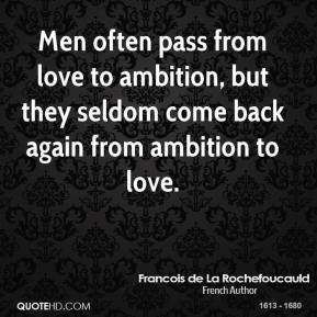 Francois de La Rochefoucauld - Men often pass from love to ambition, but they seldom come back again from ambition to love.