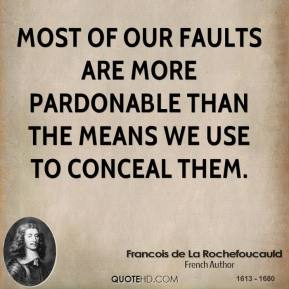 Most of our faults are more pardonable than the means we use to conceal them.
