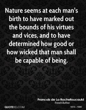 Nature seems at each man's birth to have marked out the bounds of his virtues and vices, and to have determined how good or how wicked that man shall be capable of being.