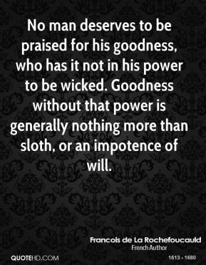 Francois de La Rochefoucauld - No man deserves to be praised for his goodness, who has it not in his power to be wicked. Goodness without that power is generally nothing more than sloth, or an impotence of will.