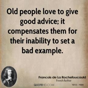 Old people love to give good advice; it compensates them for their inability to set a bad example.