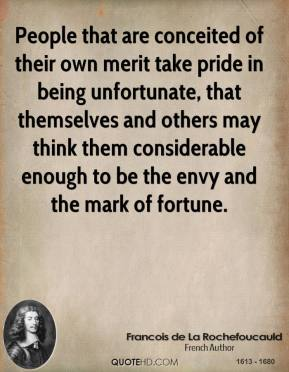 People that are conceited of their own merit take pride in being unfortunate, that themselves and others may think them considerable enough to be the envy and the mark of fortune.