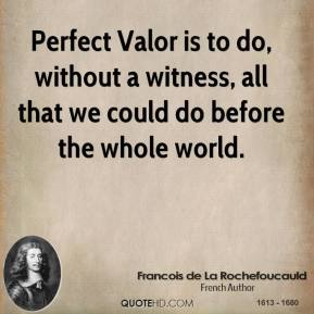 Perfect Valor is to do, without a witness, all that we could do before the whole world.