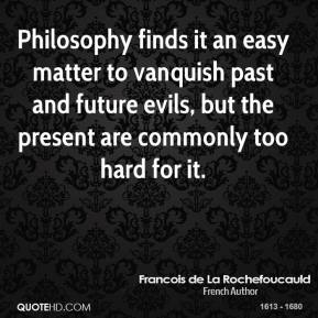 Philosophy finds it an easy matter to vanquish past and future evils, but the present are commonly too hard for it.