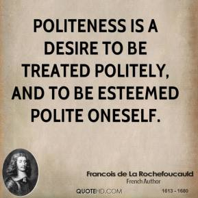 Politeness is a desire to be treated politely, and to be esteemed polite oneself.