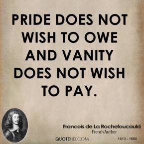 Pride does not wish to owe and vanity does not wish to pay.