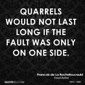 Francois de La Rochefoucauld - Quarrels would not last long if the fault was only on one side.
