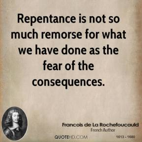 Repentance is not so much remorse for what we have done as the fear of the consequences.
