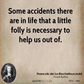 Francois de La Rochefoucauld - Some accidents there are in life that a little folly is necessary to help us out of.