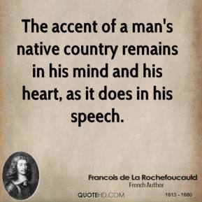 The accent of a man's native country remains in his mind and his heart, as it does in his speech.