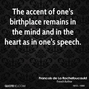 Francois de La Rochefoucauld - The accent of one's birthplace remains in the mind and in the heart as in one's speech.