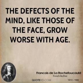 Francois de La Rochefoucauld - The defects of the mind, like those of the face, grow worse with age.