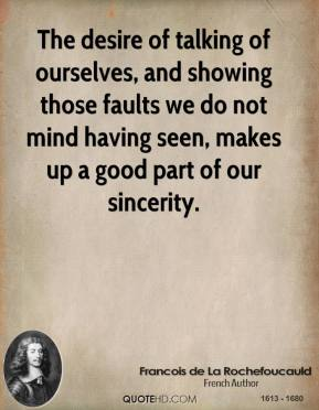 The desire of talking of ourselves, and showing those faults we do not mind having seen, makes up a good part of our sincerity.
