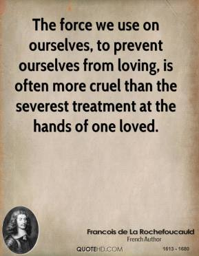 The force we use on ourselves, to prevent ourselves from loving, is often more cruel than the severest treatment at the hands of one loved.