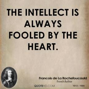 The intellect is always fooled by the heart.