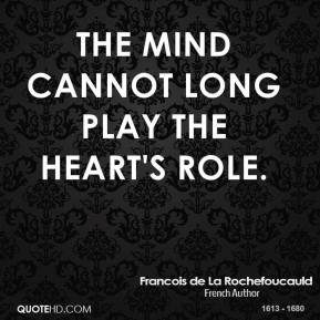 The mind cannot long play the heart's role.